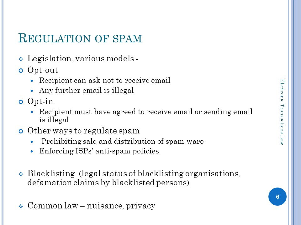 R EGULATION OF SPAM Legislation, various models - Opt-out Recipient can ask not to receive  Any further  is illegal Opt-in Recipient must have agreed to receive  or sending  is illegal Other ways to regulate spam Prohibiting sale and distribution of spam ware Enforcing ISPs anti-spam policies Blacklisting (legal status of blacklisting organisations, defamation claims by blacklisted persons) Common law – nuisance, privacy 6 Electronic Transactions Law