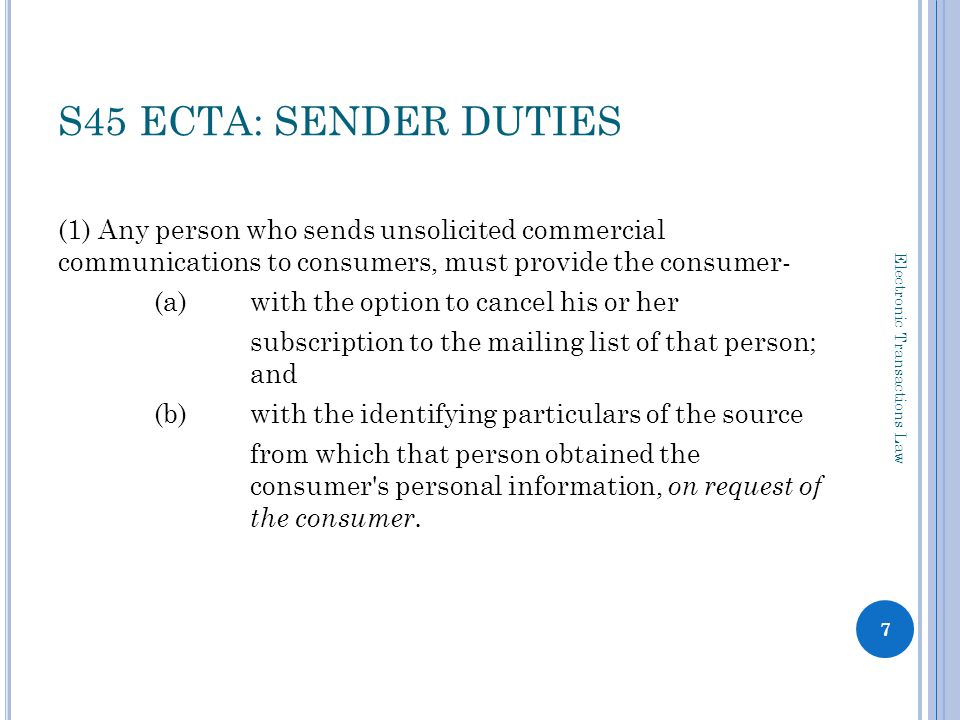 P ROBLEMS WITH SECTION 45(1) Opt-out scheme s 1: consumer means any natural person who enters or intends entering into an electronic transaction with a supplier as the end user of the goods or services offered by that supplier NB excludes those who do not enter, or intend to enter, into an electronic transaction with the sender what constitutes a proper opt-out.