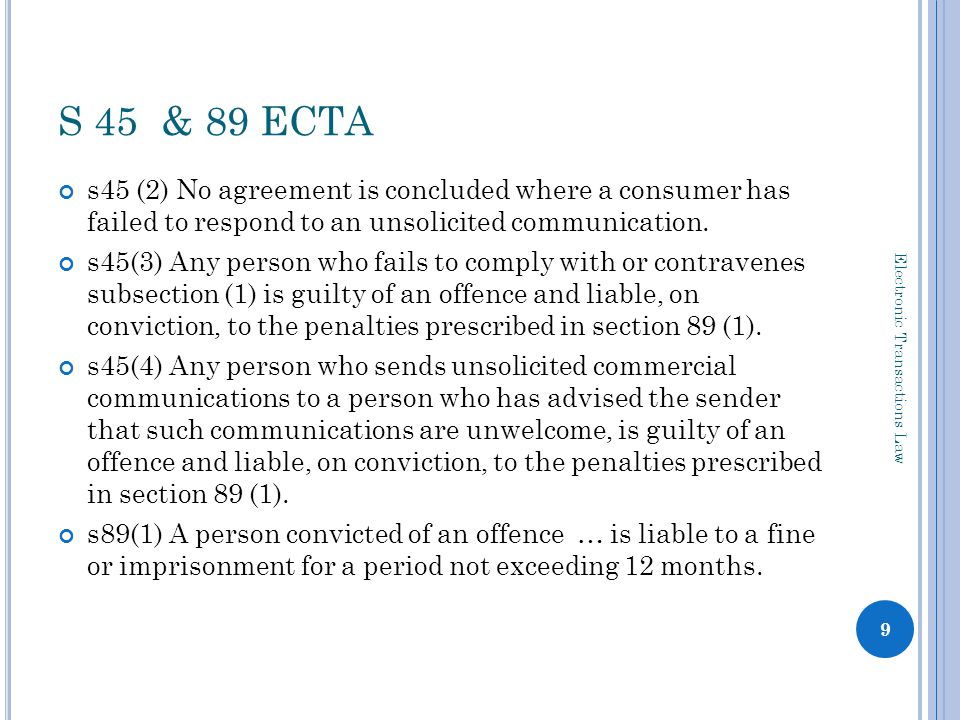 C PA – S 11 S11(1) The right of every person to privacy includes the right to ( a ) refuse to accept; ( b ) require another person to discontinue; or ( c ) in the case of an approach other than in person, to pre-emptively block, any approach or communication to that person, if the approach or communication is primarily for the purpose of direct marketing S11(2) a person who has been approached for direct marketing purposes may demand the cessation of any further approaches (opt- out) S11(3) Establishment of registry for pre-emptive blocks by the National Consumer Commission S11(4) A person authorising, directing or conducting any direct marketing must implement appropriate procedures to facilitate the receipt of opt-out instructions and ensure the discontinuation of communication after the receipt of opt-out instructions or where a person has registered a pre-emptive block S11(5) no fees may be charged by senders in relation to pot-out instructions or registered pre-emptive blocks 10 Electronic Transactions Law