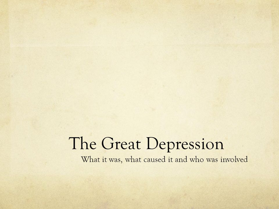 The Great Depression What it was, what caused it and who was involved