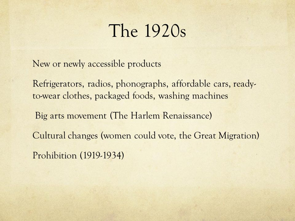 The 1920s New or newly accessible products Refrigerators, radios, phonographs, affordable cars, ready- to-wear clothes, packaged foods, washing machines Big arts movement (The Harlem Renaissance) Cultural changes (women could vote, the Great Migration) Prohibition (1919-1934)