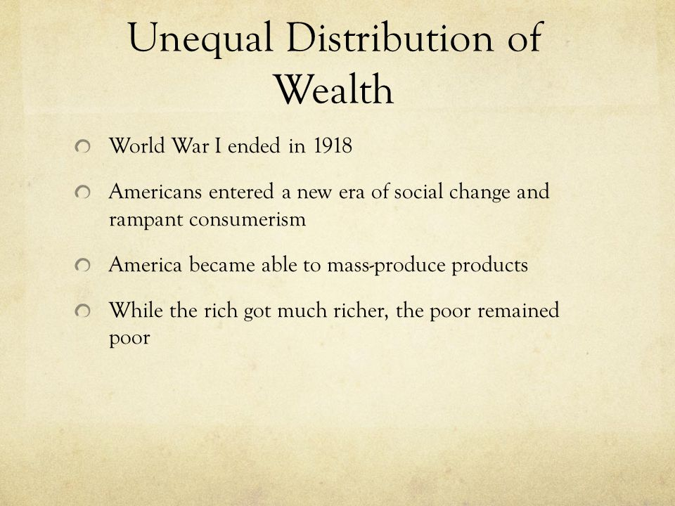 Unequal Distribution of Wealth World War I ended in 1918 Americans entered a new era of social change and rampant consumerism America became able to mass-produce products While the rich got much richer, the poor remained poor