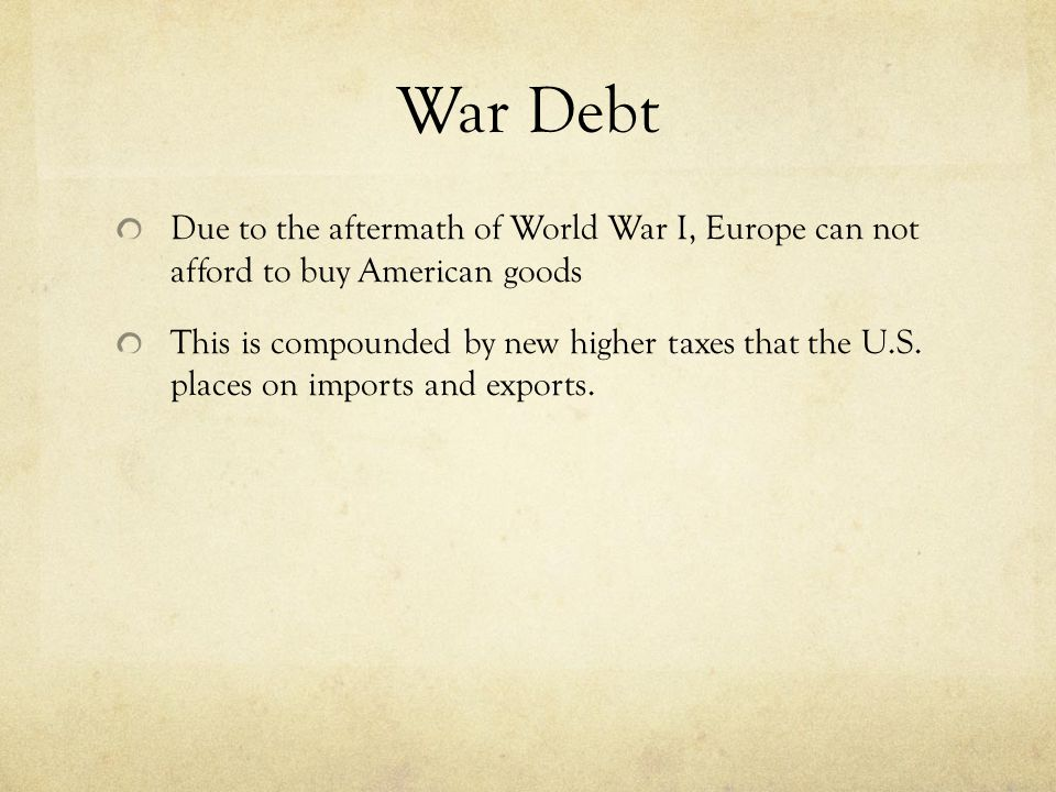 War Debt Due to the aftermath of World War I, Europe can not afford to buy American goods This is compounded by new higher taxes that the U.S.