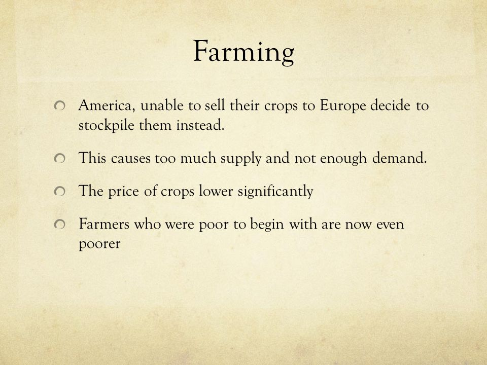 Farming America, unable to sell their crops to Europe decide to stockpile them instead. This causes too much supply and not enough demand. The price o