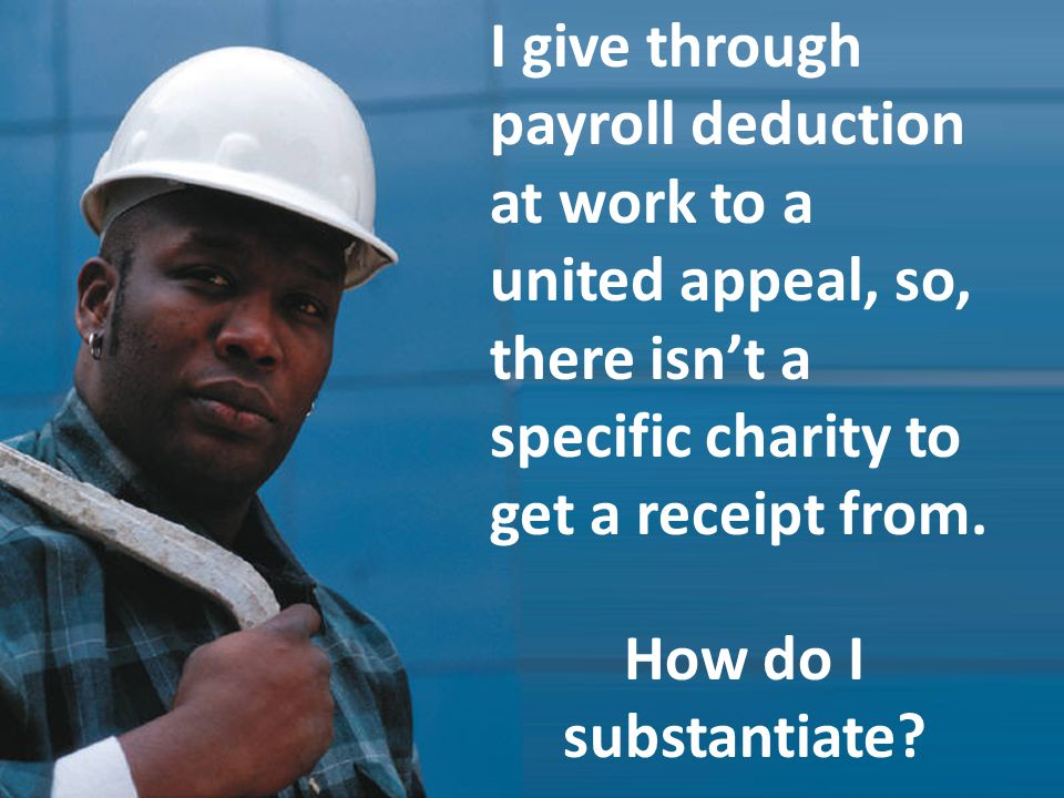 I give through payroll deduction at work to a united appeal, so, there isnt a specific charity to get a receipt from.