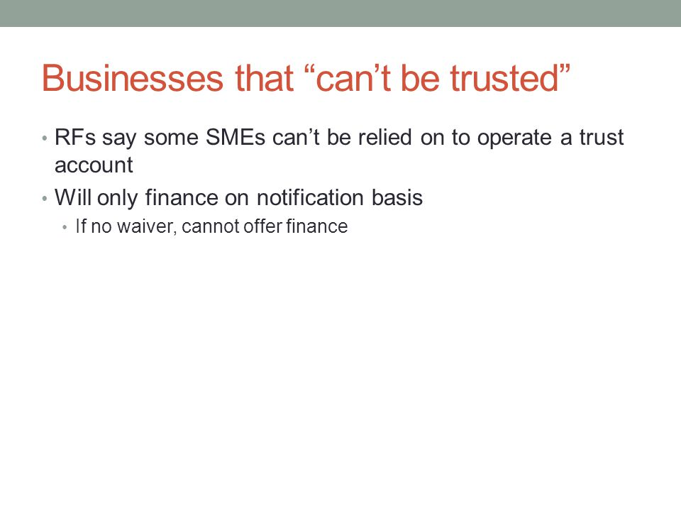Businesses that cant be trusted RFs say some SMEs cant be relied on to operate a trust account Will only finance on notification basis If no waiver, cannot offer finance