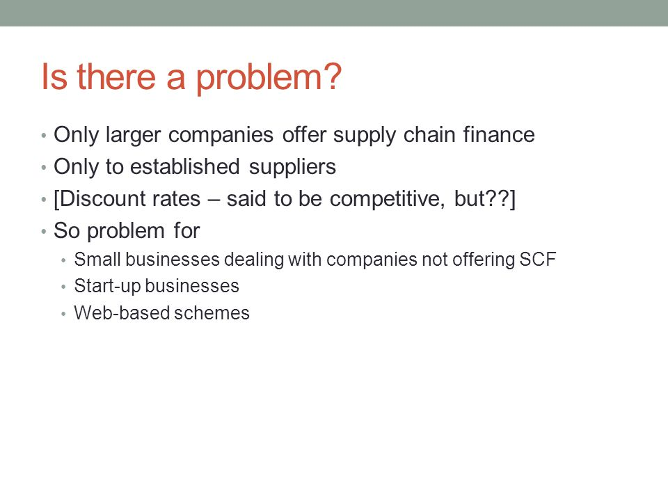 Is there a problem? Only larger companies offer supply chain finance Only to established suppliers [Discount rates – said to be competitive, but??] So