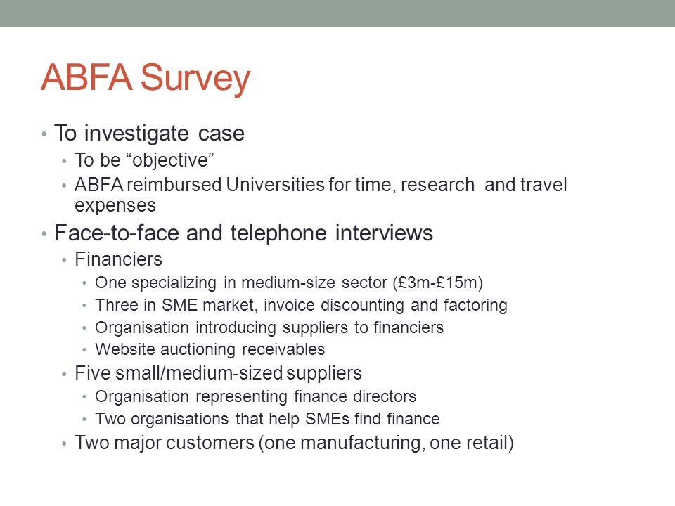 ABFA Survey To investigate case To be objective ABFA reimbursed Universities for time, research and travel expenses Face-to-face and telephone interviews Financiers One specializing in medium-size sector (£3m-£15m) Three in SME market, invoice discounting and factoring Organisation introducing suppliers to financiers Website auctioning receivables Five small/medium-sized suppliers Organisation representing finance directors Two organisations that help SMEs find finance Two major customers (one manufacturing, one retail)
