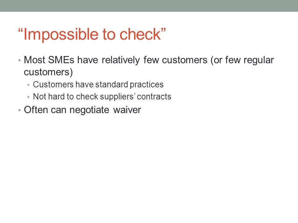 Impossible to check Most SMEs have relatively few customers (or few regular customers) Customers have standard practices Not hard to check suppliers contracts Often can negotiate waiver