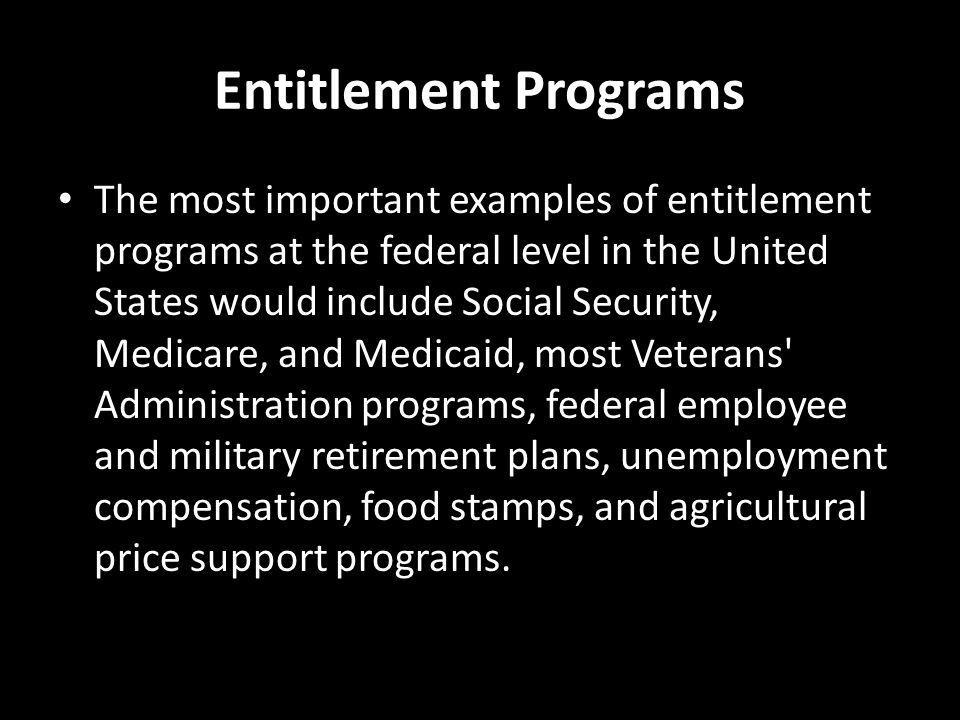 Entitlement Programs The most important examples of entitlement programs at the federal level in the United States would include Social Security, Medicare, and Medicaid, most Veterans Administration programs, federal employee and military retirement plans, unemployment compensation, food stamps, and agricultural price support programs.