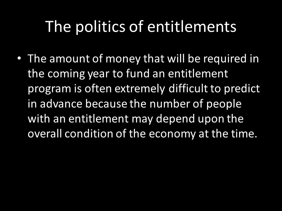 The politics of entitlements The amount of money that will be required in the coming year to fund an entitlement program is often extremely difficult to predict in advance because the number of people with an entitlement may depend upon the overall condition of the economy at the time.