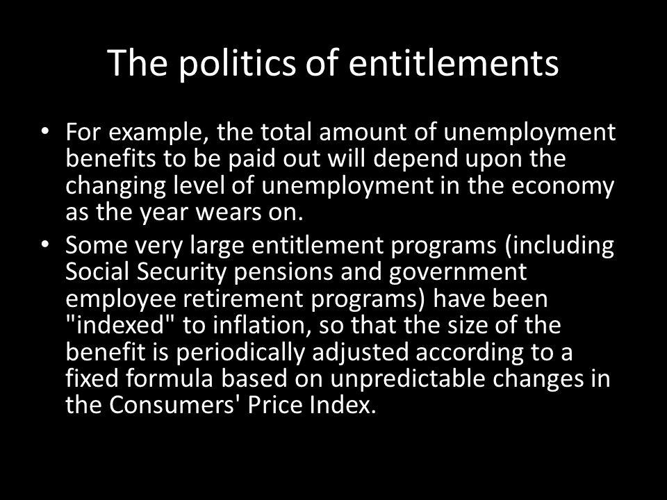 The politics of entitlements For example, the total amount of unemployment benefits to be paid out will depend upon the changing level of unemployment