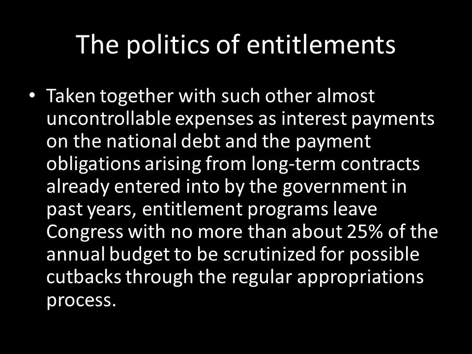 The politics of entitlements Taken together with such other almost uncontrollable expenses as interest payments on the national debt and the payment o