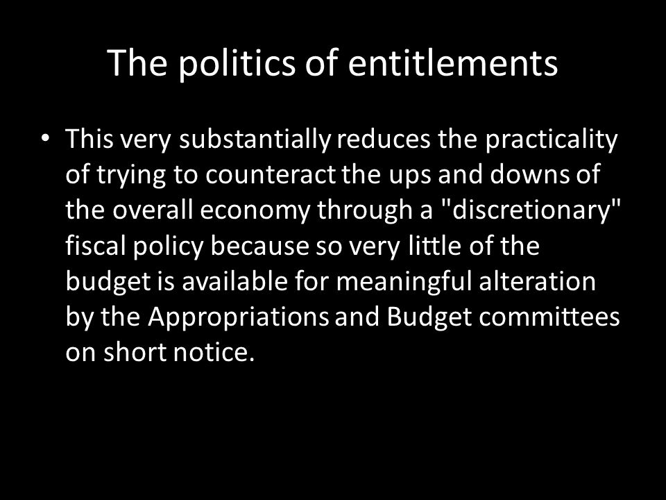 The politics of entitlements This very substantially reduces the practicality of trying to counteract the ups and downs of the overall economy through a discretionary fiscal policy because so very little of the budget is available for meaningful alteration by the Appropriations and Budget committees on short notice.