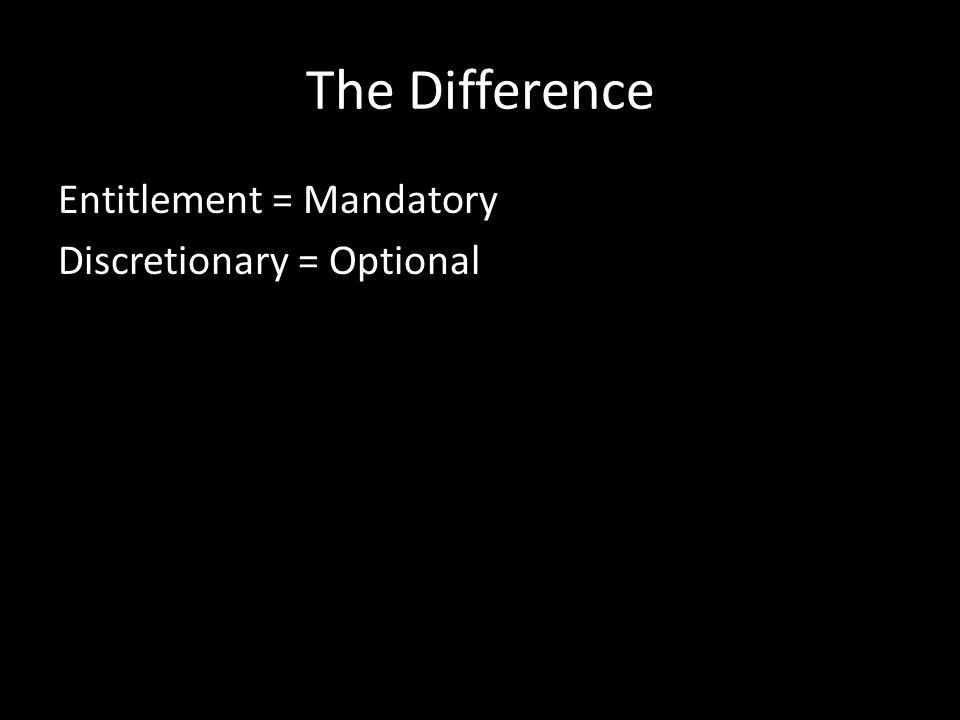 The Difference Entitlement = Mandatory Discretionary = Optional