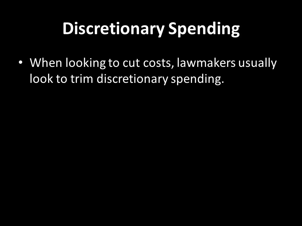 Discretionary Spending When looking to cut costs, lawmakers usually look to trim discretionary spending.