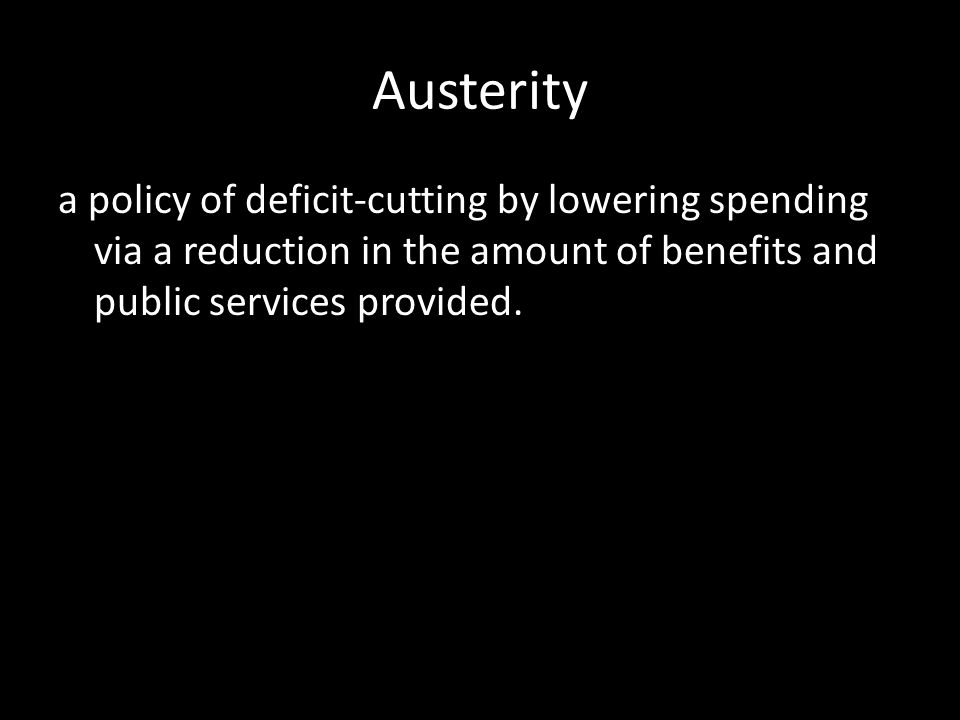 Austerity a policy of deficit-cutting by lowering spending via a reduction in the amount of benefits and public services provided.