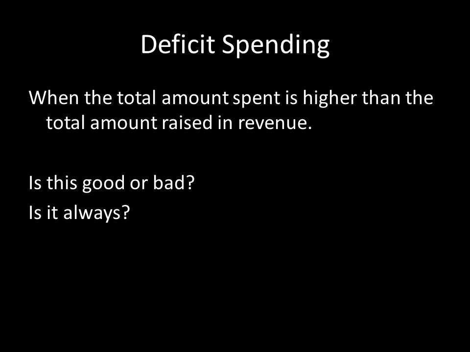 Deficit Spending When the total amount spent is higher than the total amount raised in revenue. Is this good or bad? Is it always?
