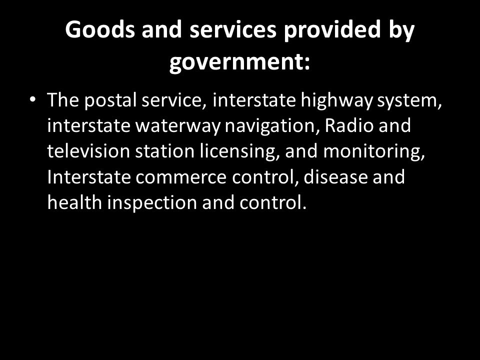 Goods and services provided by government: The postal service, interstate highway system, interstate waterway navigation, Radio and television station licensing, and monitoring, Interstate commerce control, disease and health inspection and control.