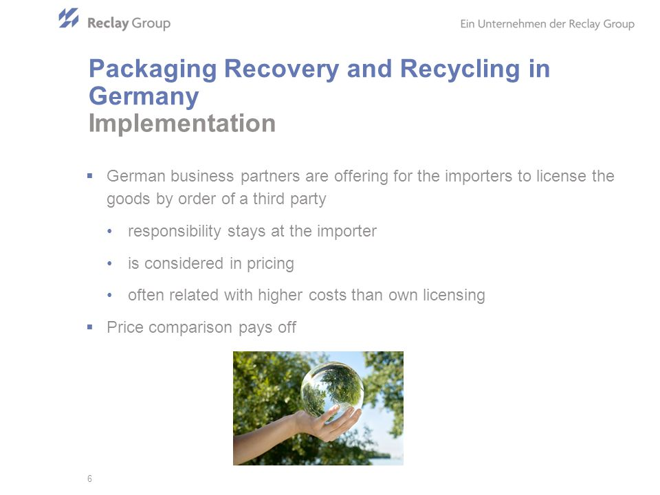 German business partners are offering for the importers to license the goods by order of a third party responsibility stays at the importer is considered in pricing often related with higher costs than own licensing Price comparison pays off Implementation 6 Packaging Recovery and Recycling in Germany