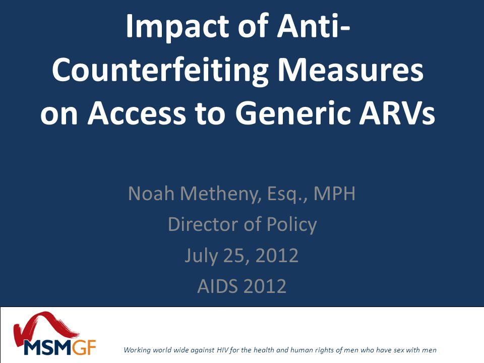 Working world wide against HIV for the health and human rights of men who have sex with men Working world wide against HIV for the health and human rights of men who have sex with men Impact of Anti- Counterfeiting Measures on Access to Generic ARVs Noah Metheny, Esq., MPH Director of Policy July 25, 2012 AIDS 2012