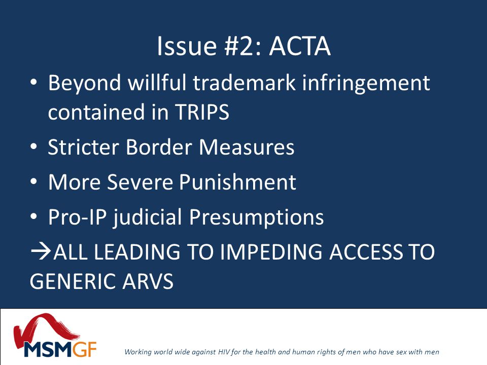 Working world wide against HIV for the health and human rights of men who have sex with men Issue #2: ACTA Beyond willful trademark infringement contained in TRIPS Stricter Border Measures More Severe Punishment Pro-IP judicial Presumptions ALL LEADING TO IMPEDING ACCESS TO GENERIC ARVS