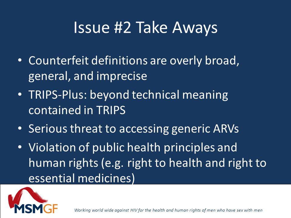Working world wide against HIV for the health and human rights of men who have sex with men Issue #2 Take Aways Counterfeit definitions are overly broad, general, and imprecise TRIPS-Plus: beyond technical meaning contained in TRIPS Serious threat to accessing generic ARVs Violation of public health principles and human rights (e.g.