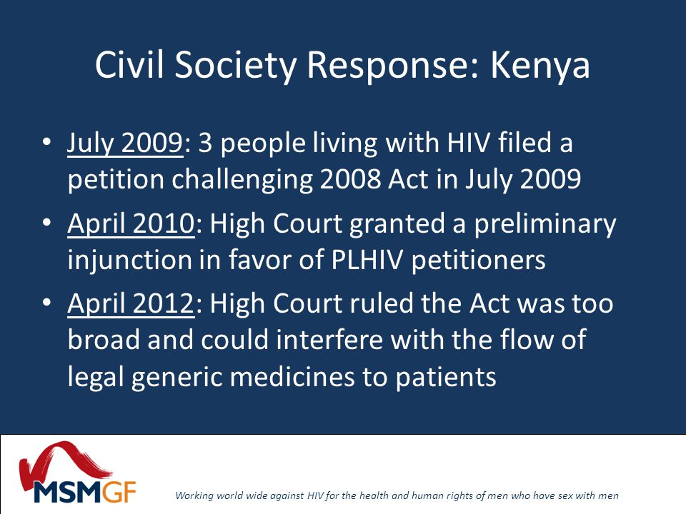 Working world wide against HIV for the health and human rights of men who have sex with men Civil Society Response: Kenya July 2009: 3 people living with HIV filed a petition challenging 2008 Act in July 2009 April 2010: High Court granted a preliminary injunction in favor of PLHIV petitioners April 2012: High Court ruled the Act was too broad and could interfere with the flow of legal generic medicines to patients