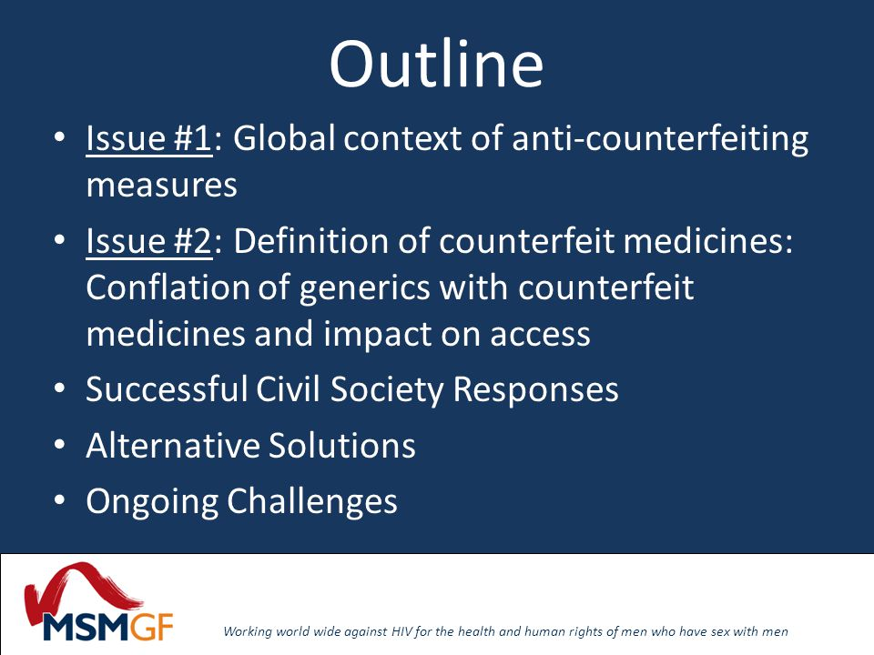 Working world wide against HIV for the health and human rights of men who have sex with men Outline Issue #1: Global context of anti-counterfeiting measures Issue #2: Definition of counterfeit medicines: Conflation of generics with counterfeit medicines and impact on access Successful Civil Society Responses Alternative Solutions Ongoing Challenges