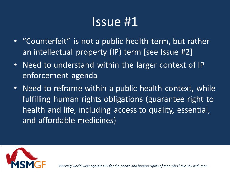 Working world wide against HIV for the health and human rights of men who have sex with men Issue #1 Counterfeit is not a public health term, but rather an intellectual property (IP) term [see Issue #2] Need to understand within the larger context of IP enforcement agenda Need to reframe within a public health context, while fulfilling human rights obligations (guarantee right to health and life, including access to quality, essential, and affordable medicines)
