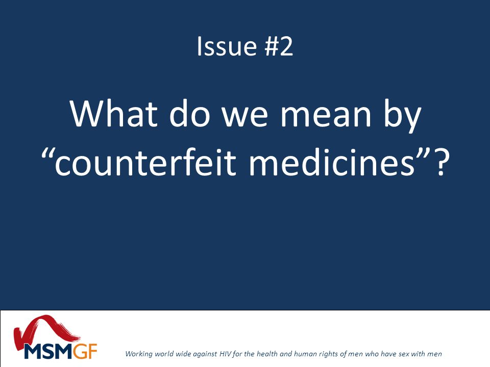 Working world wide against HIV for the health and human rights of men who have sex with men Issue #2 What do we mean by counterfeit medicines