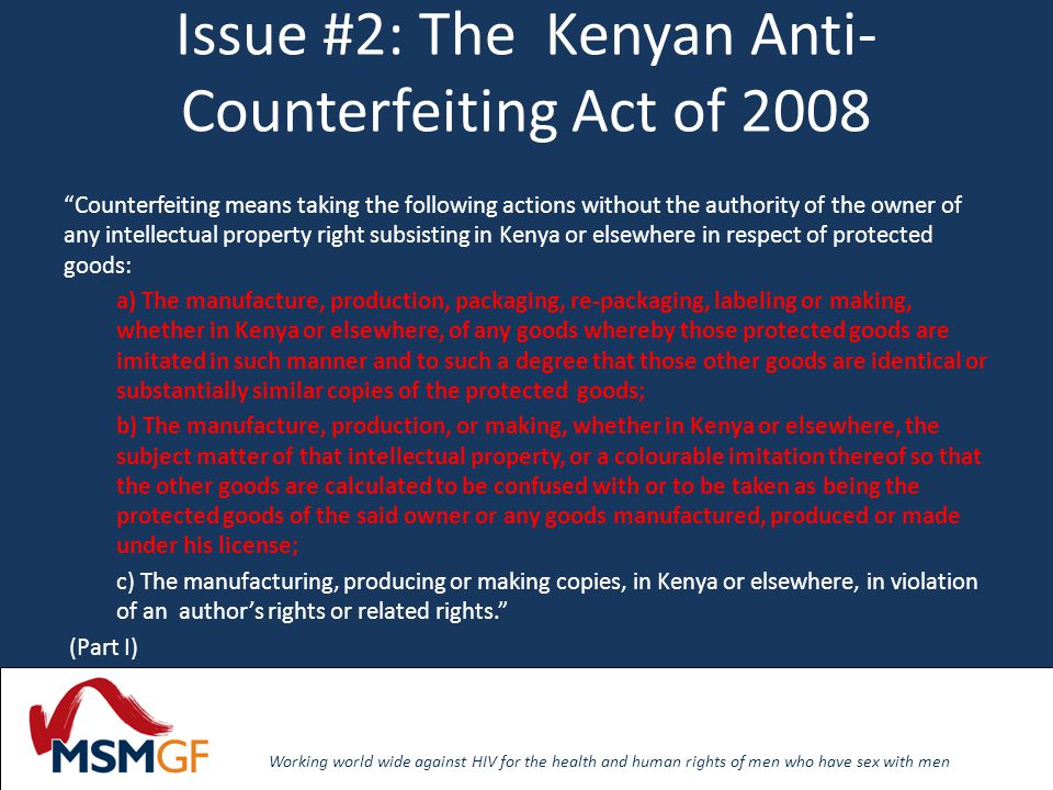 Working world wide against HIV for the health and human rights of men who have sex with men Issue #2: East Africa Community Draft Anti-Counterfeiting Bill Counterfeit goods are goods that are the result of counterfeiting (including goods generally known as pirated goods), and includes any means used for purposes of counterfeiting.
