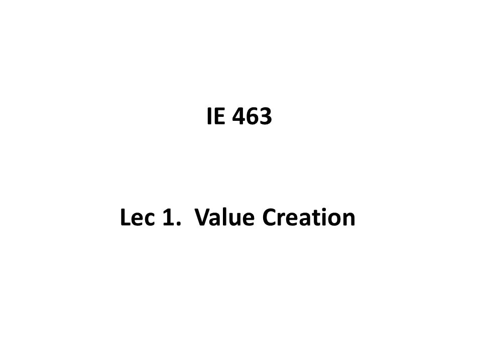 IE 463 Lec 1. Value Creation