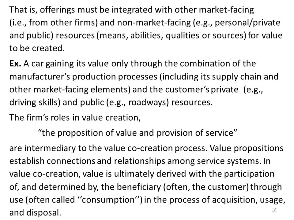 That is, offerings must be integrated with other market-facing (i.e., from other firms) and non-market-facing (e.g., personal/private and public) resources (means, abilities, qualities or sources) for value to be created.