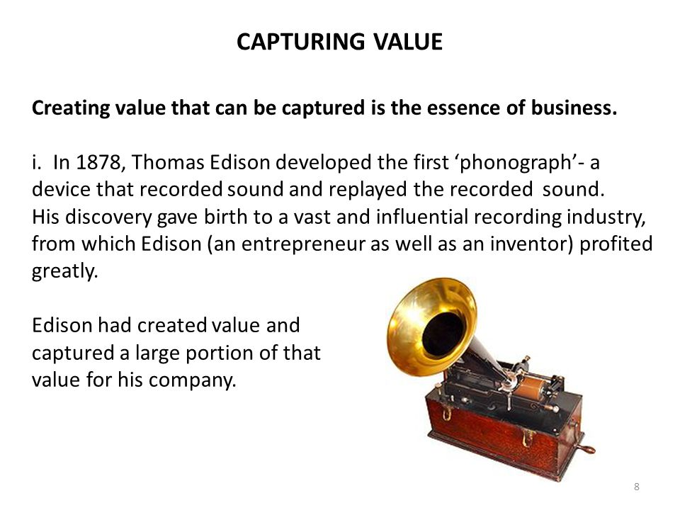8 Creating value that can be captured is the essence of business. i. In 1878, Thomas Edison developed the first phonograph- a device that recorded sou