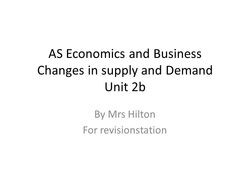 AS Economics and Business Changes in supply and Demand Unit 2b By Mrs Hilton For revisionstation