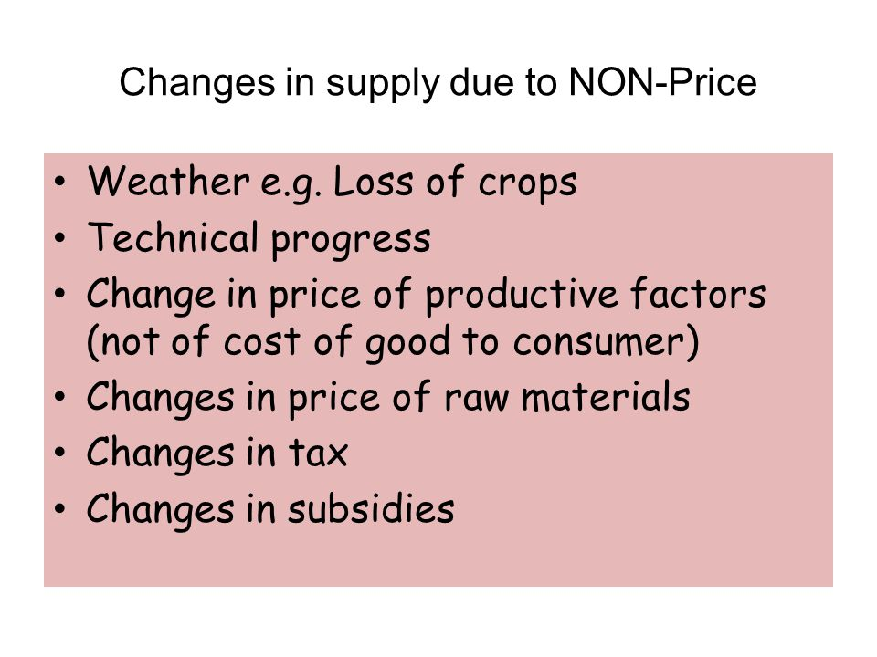 Changes in supply due to NON-Price Weather e.g. Loss of crops Technical progress Change in price of productive factors (not of cost of good to consume