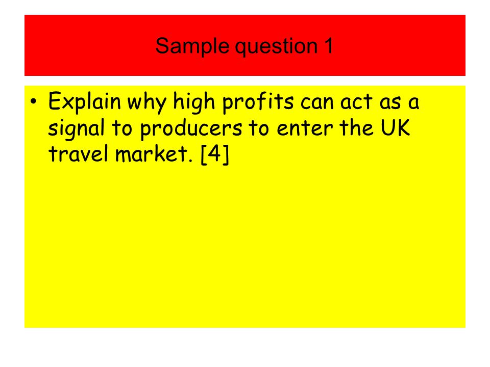 Sample question 1 Explain why high profits can act as a signal to producers to enter the UK travel market. [4]