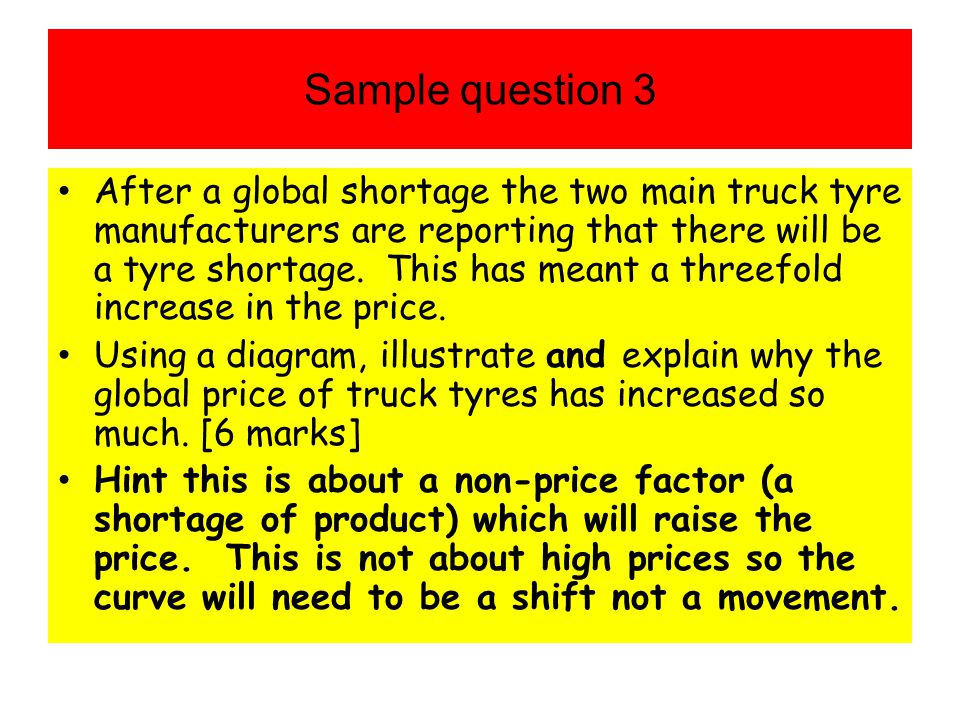 Sample question 3 After a global shortage the two main truck tyre manufacturers are reporting that there will be a tyre shortage. This has meant a thr