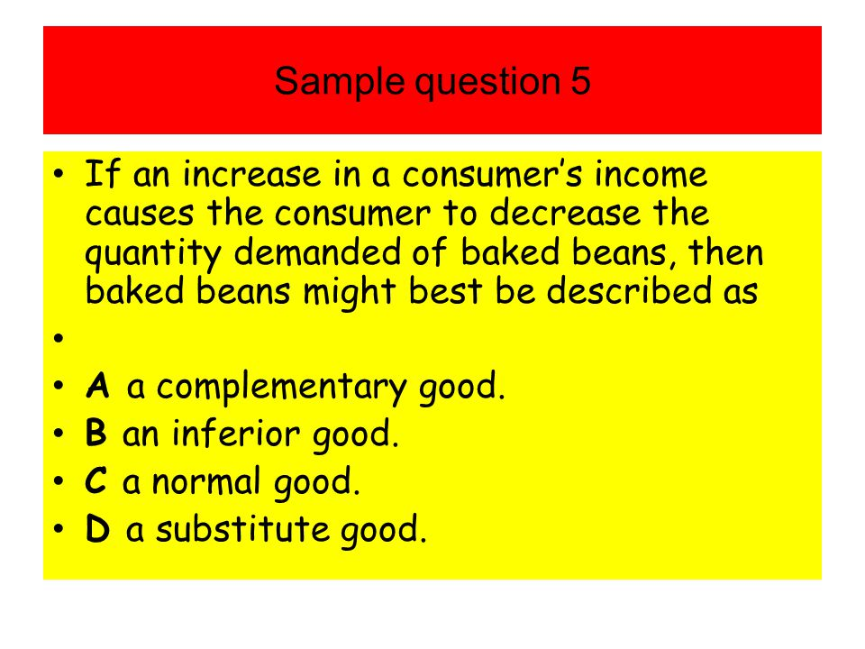 Sample question 5 If an increase in a consumers income causes the consumer to decrease the quantity demanded of baked beans, then baked beans might be