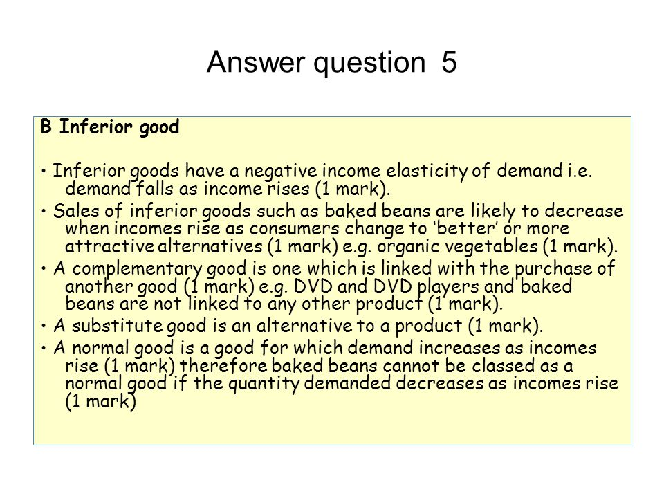 Answer question 5 B Inferior good Inferior goods have a negative income elasticity of demand i.e. demand falls as income rises (1 mark). Sales of infe