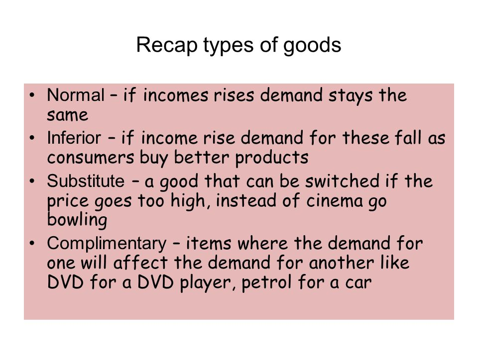 Recap types of goods Normal – if incomes rises demand stays the same Inferior – if income rise demand for these fall as consumers buy better products