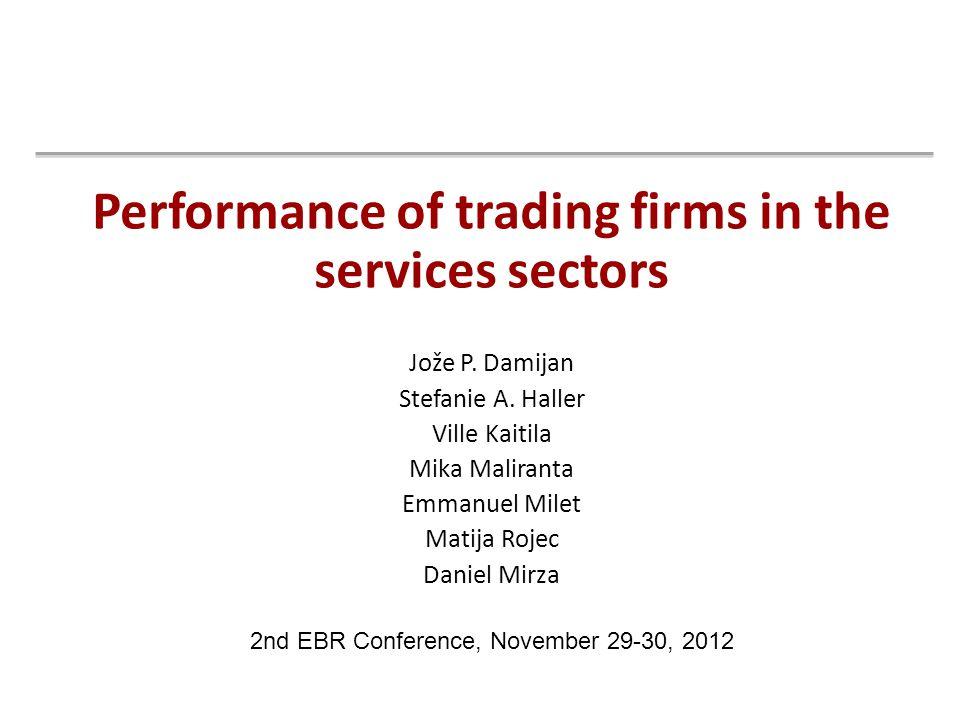 Performance of trading firms in the services sectors Jože P. Damijan Stefanie A. Haller Ville Kaitila Mika Maliranta Emmanuel Milet Matija Rojec Danie