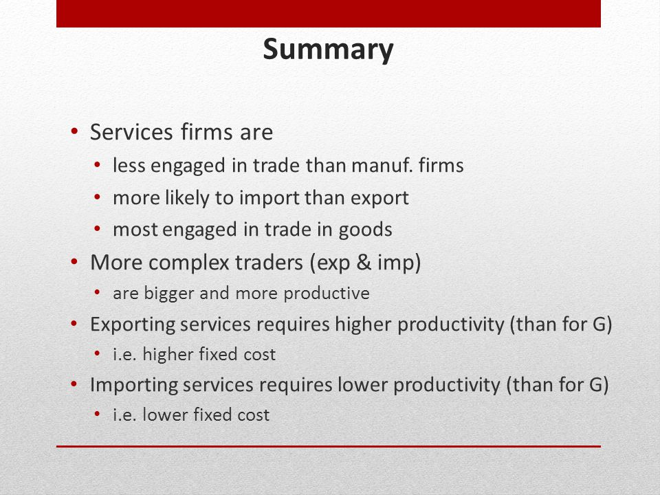 Summary Services firms are less engaged in trade than manuf. firms more likely to import than export most engaged in trade in goods More complex trade