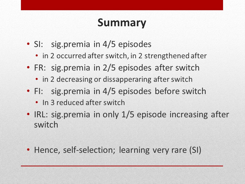 Summary SI:sig.premia in 4/5 episodes in 2 occurred after switch, in 2 strengthened after FR:sig.premia in 2/5 episodes after switch in 2 decreasing or dissapperaring after switch FI:sig.premia in 4/5 episodes before switch In 3 reduced after switch IRL:sig.premia in only 1/5 episode increasing after switch Hence, self-selection; learning very rare (SI)
