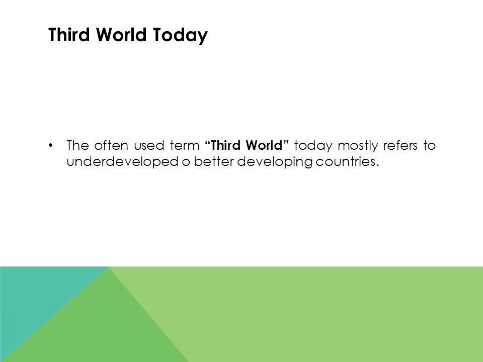 Third World Today The often used term Third World today mostly refers to underdeveloped o better developing countries.