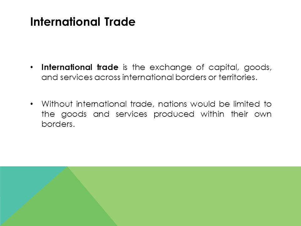International Trade International trade is the exchange of capital, goods, and services across international borders or territories.