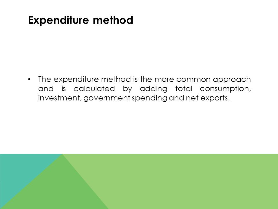 Expenditure method The expenditure method is the more common approach and is calculated by adding total consumption, investment, government spending a