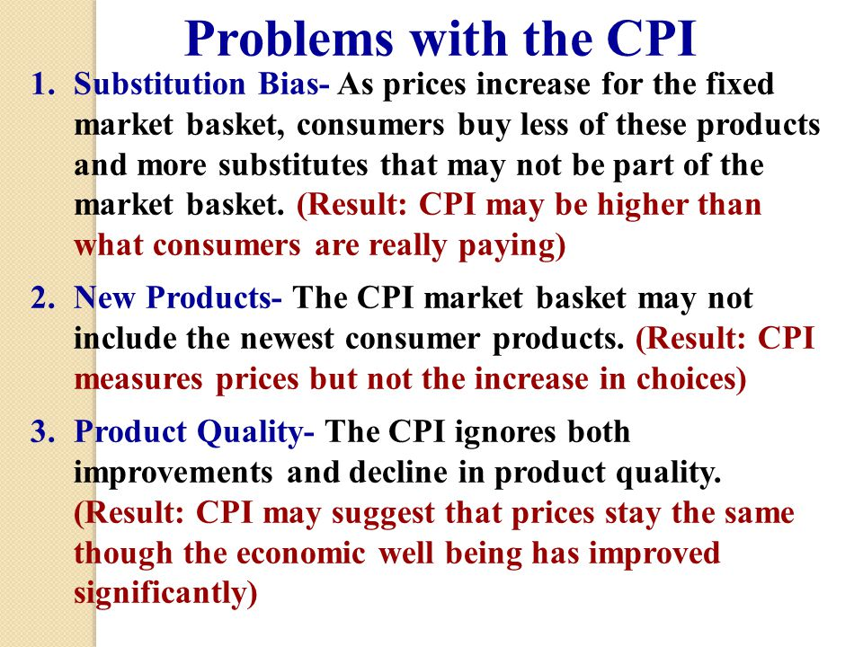 Problems with the CPI 1.Substitution Bias- As prices increase for the fixed market basket, consumers buy less of these products and more substitutes that may not be part of the market basket.