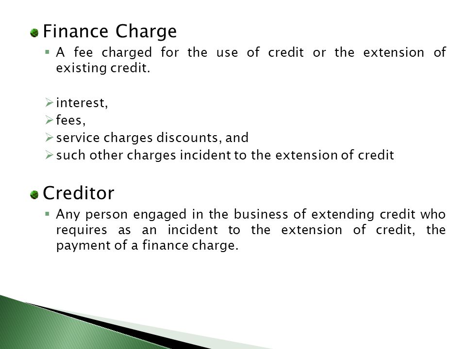 Finance Charge A fee charged for the use of credit or the extension of existing credit. interest, fees, service charges discounts, and such other char